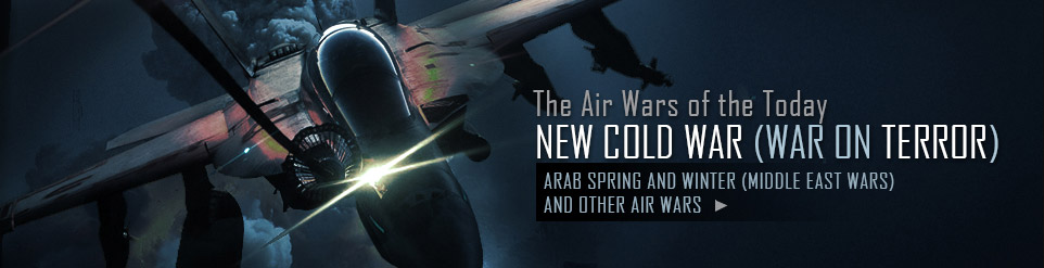 The Air Wars of the Today  NEW COLD WAR (WAR ON TERROR)  ARAB SPRING AND WINTER (MIDDLE EAST WARS) AND OTHER AIR WARS